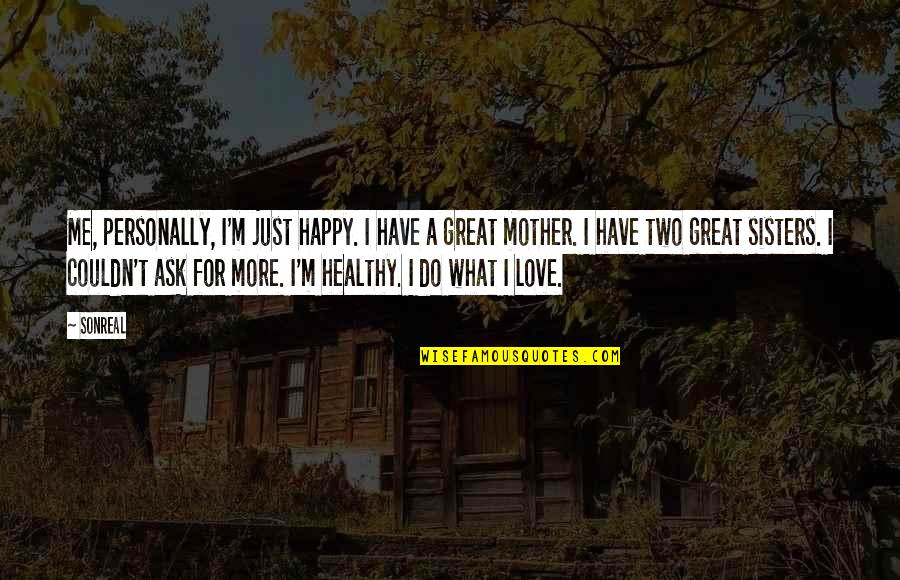 Two Sisters Love Quotes By SonReal: Me, personally, I'm just happy. I have a