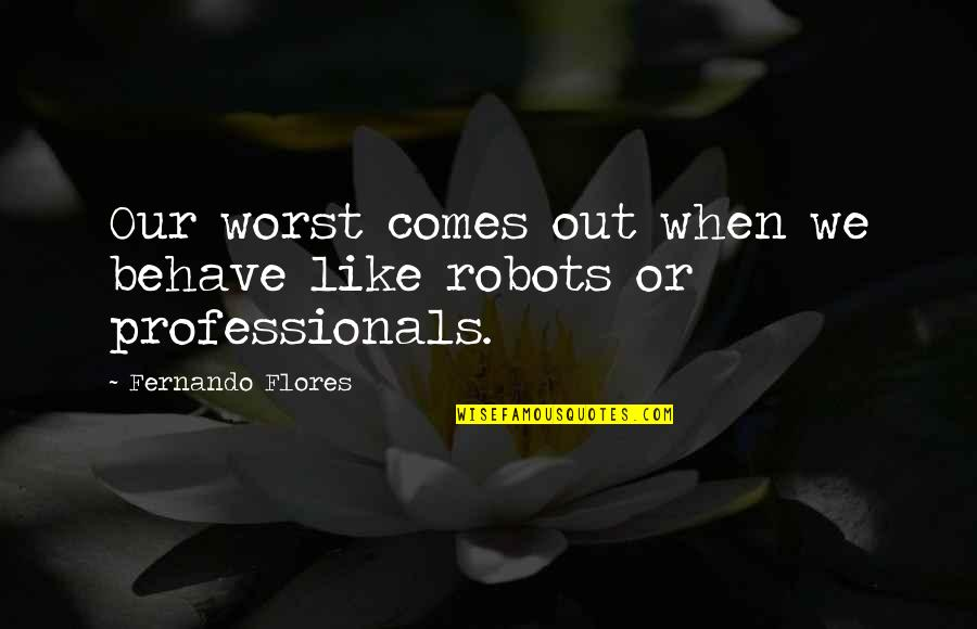 Two Souls In Love Quotes By Fernando Flores: Our worst comes out when we behave like