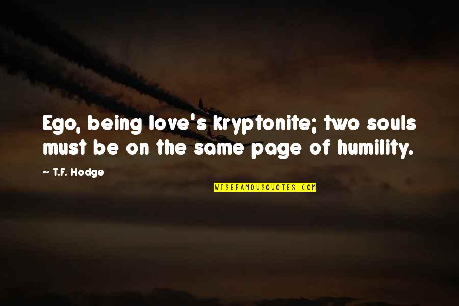 Two Souls In Love Quotes By T.F. Hodge: Ego, being love's kryptonite; two souls must be