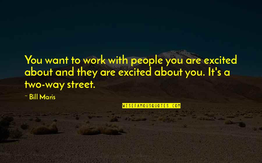 Two Way Street Quotes By Bill Maris: You want to work with people you are