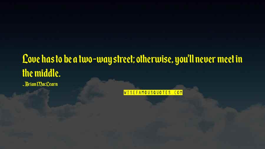 Two Way Street Quotes By Brian MacLearn: Love has to be a two-way street; otherwise,
