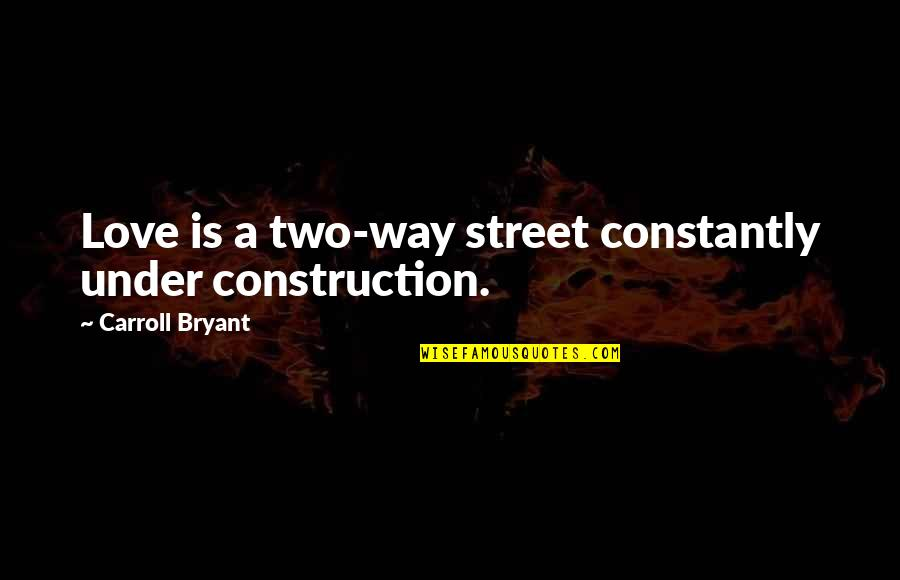 Two Way Street Quotes By Carroll Bryant: Love is a two-way street constantly under construction.