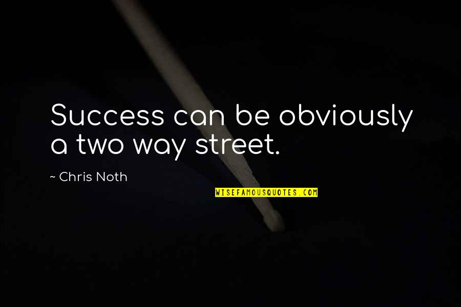 Two Way Street Quotes By Chris Noth: Success can be obviously a two way street.