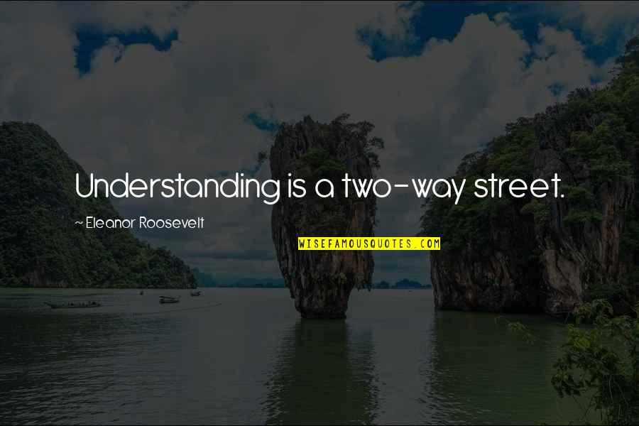 Two Way Street Quotes By Eleanor Roosevelt: Understanding is a two-way street.