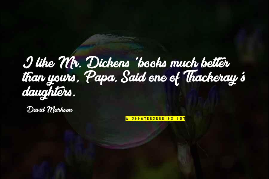 Two Word Wise Quotes By David Markson: I like Mr. Dickens' books much better than