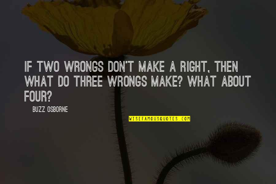 Two Wrongs Don't Make A Right Quotes By Buzz Osborne: If two wrongs don't make a right, then
