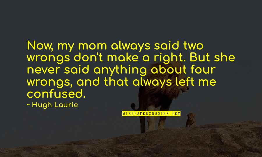 Two Wrongs Don't Make A Right Quotes By Hugh Laurie: Now, my mom always said two wrongs don't