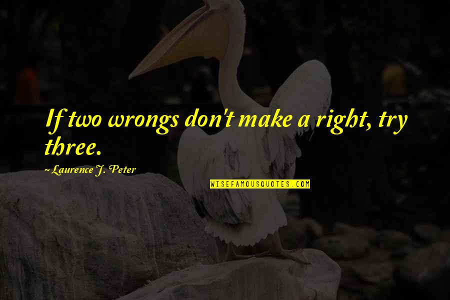 Two Wrongs Don't Make A Right Quotes By Laurence J. Peter: If two wrongs don't make a right, try