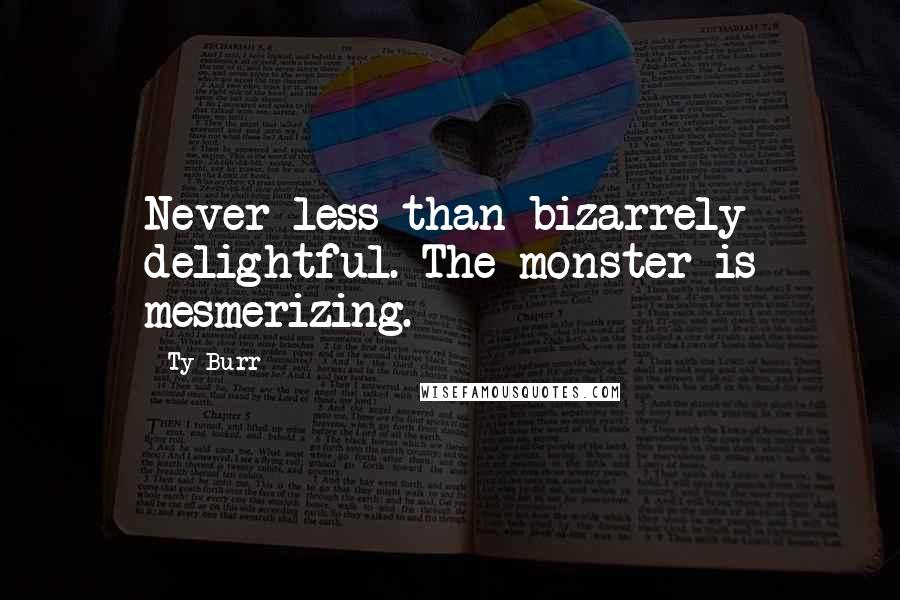 Ty Burr quotes: Never less than bizarrely delightful. The monster is mesmerizing.