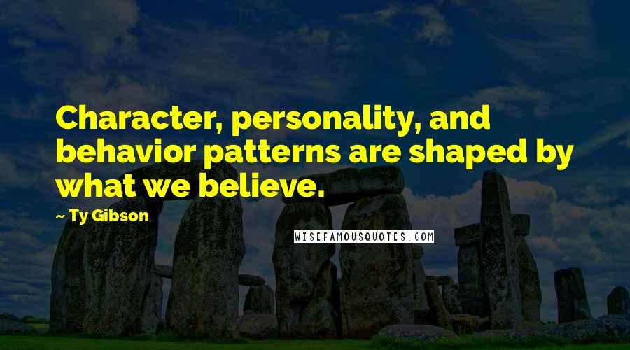 Ty Gibson quotes: Character, personality, and behavior patterns are shaped by what we believe.