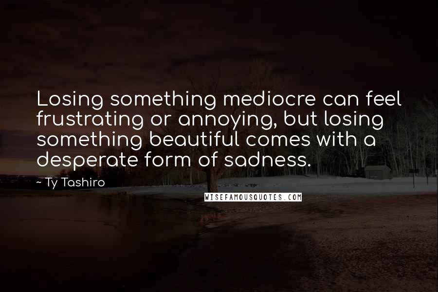 Ty Tashiro quotes: Losing something mediocre can feel frustrating or annoying, but losing something beautiful comes with a desperate form of sadness.