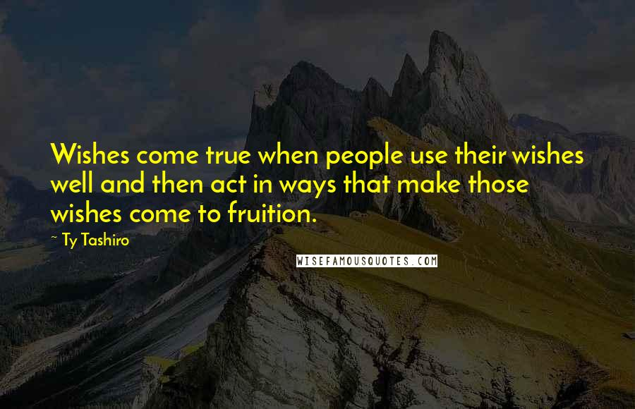 Ty Tashiro quotes: Wishes come true when people use their wishes well and then act in ways that make those wishes come to fruition.