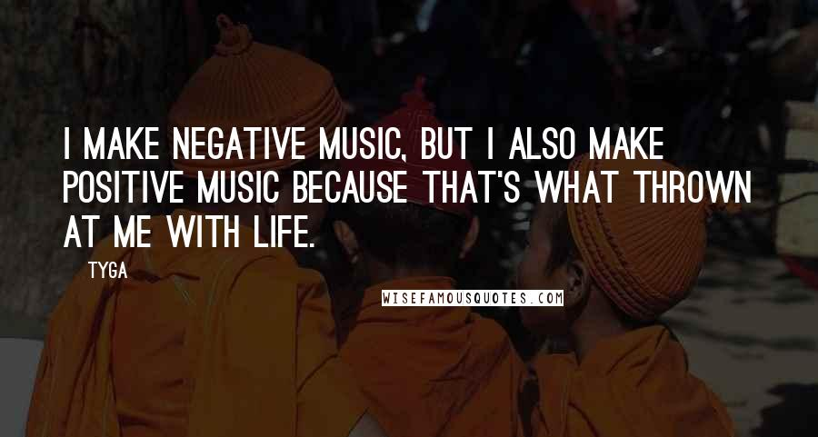 Tyga quotes: I make negative music, but I also make positive music because that's what thrown at me with life.