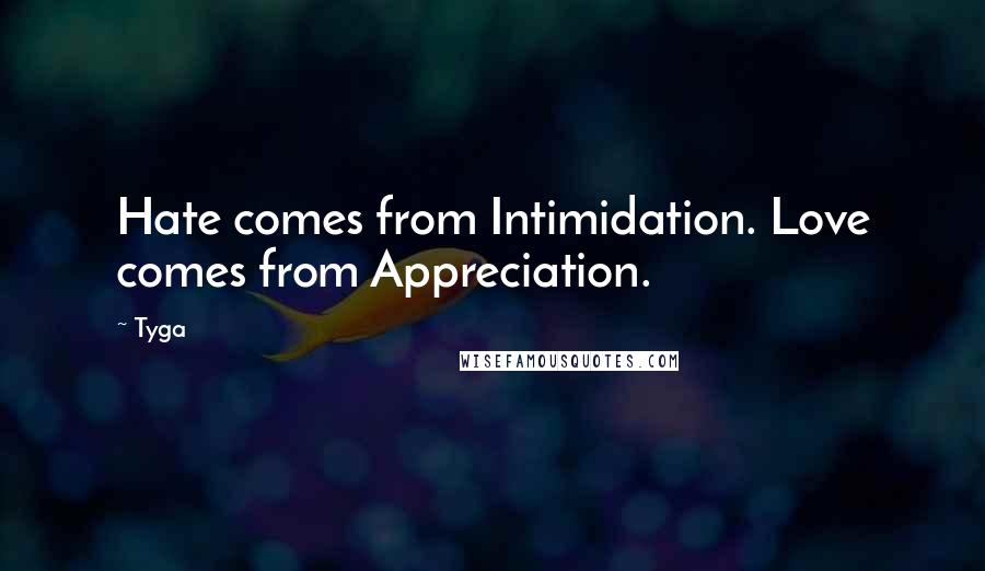Tyga quotes: Hate comes from Intimidation. Love comes from Appreciation.