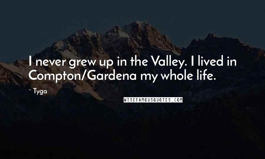Tyga quotes: I never grew up in the Valley. I lived in Compton/Gardena my whole life.