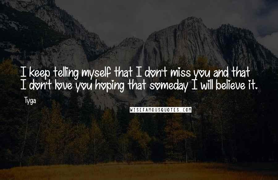 Tyga quotes: I keep telling myself that I don't miss you and that I don't love you hoping that someday I will believe it.