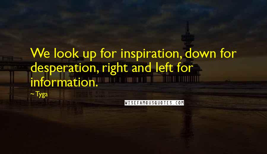 Tyga quotes: We look up for inspiration, down for desperation, right and left for information.