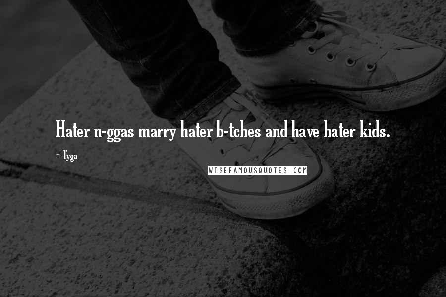 Tyga quotes: Hater n-ggas marry hater b-tches and have hater kids.