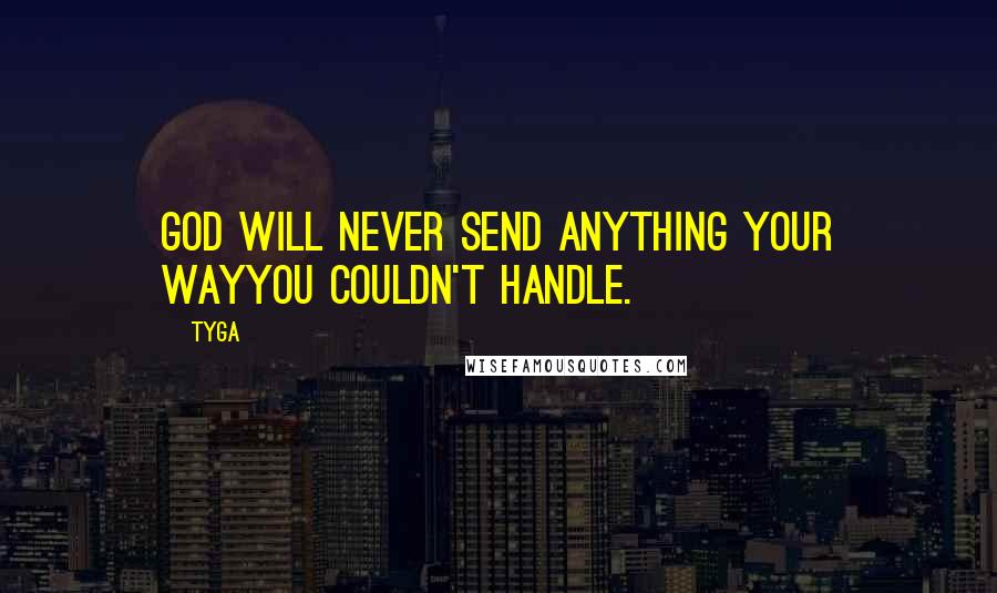 Tyga quotes: God will never send anything your wayyou couldn't handle.