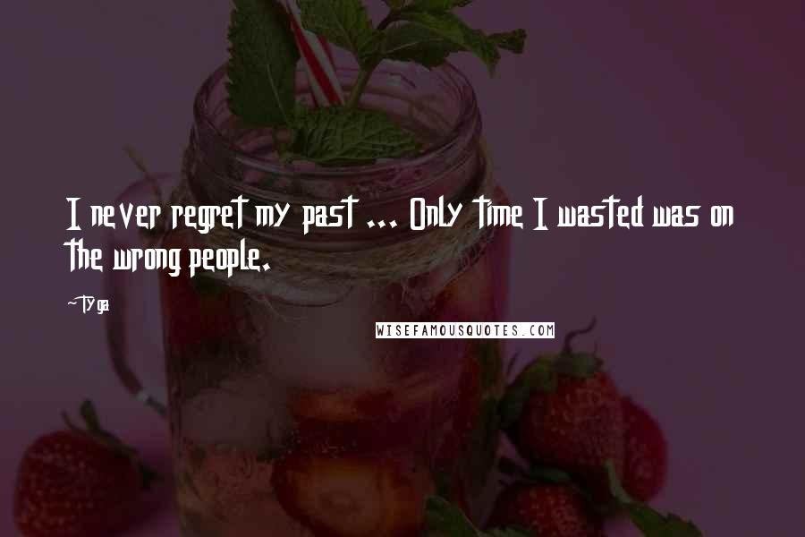 Tyga quotes: I never regret my past ... Only time I wasted was on the wrong people.