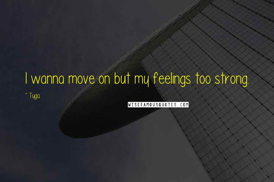 Tyga quotes: I wanna move on but my feelings too strong.
