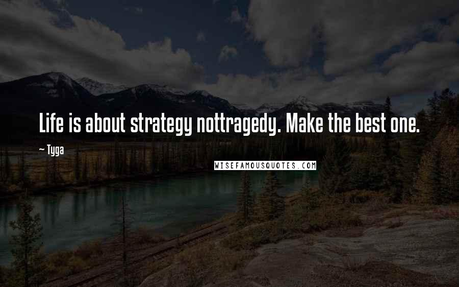 Tyga quotes: Life is about strategy nottragedy. Make the best one.
