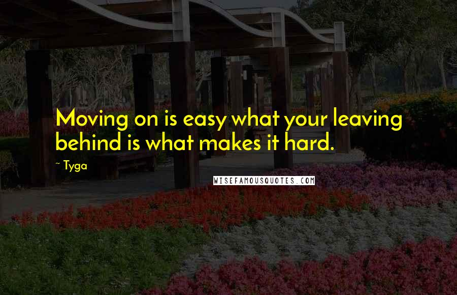 Tyga quotes: Moving on is easy what your leaving behind is what makes it hard.