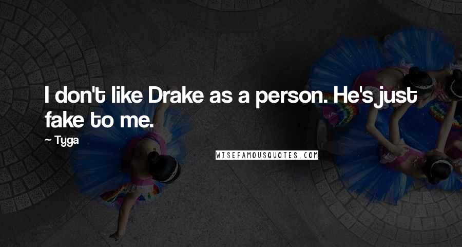Tyga quotes: I don't like Drake as a person. He's just fake to me.