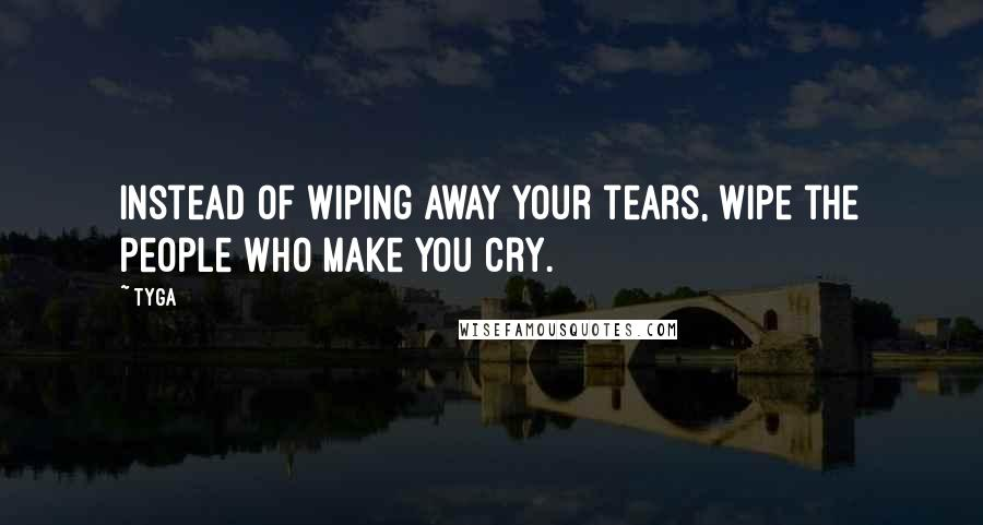 Tyga quotes: Instead of wiping away your tears, wipe the people who make you cry.