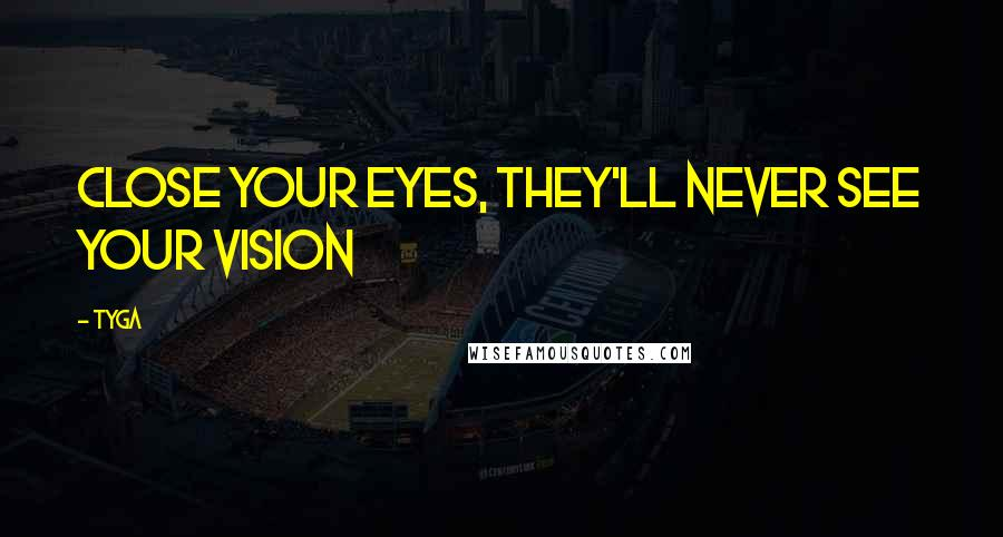 Tyga quotes: Close your eyes, they'll never see your vision