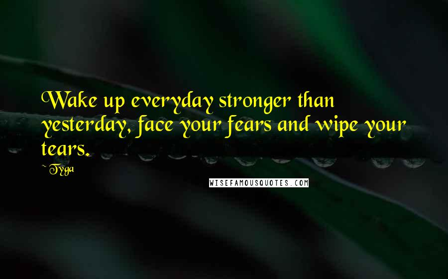 Tyga quotes: Wake up everyday stronger than yesterday, face your fears and wipe your tears.