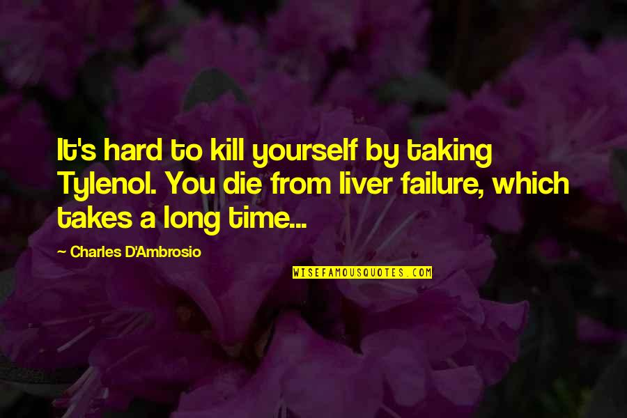 Tylenol Quotes By Charles D'Ambrosio: It's hard to kill yourself by taking Tylenol.