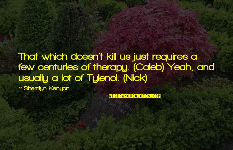 Tylenol Quotes By Sherrilyn Kenyon: That which doesn't kill us just requires a