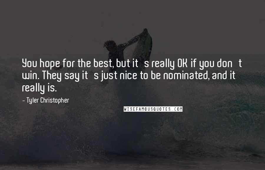 Tyler Christopher quotes: You hope for the best, but it's really OK if you don't win. They say it's just nice to be nominated, and it really is.