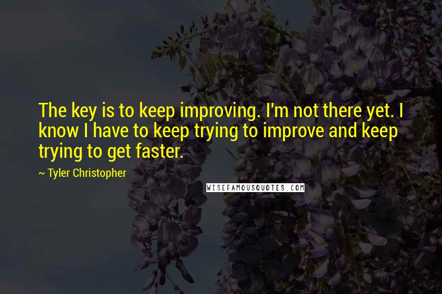 Tyler Christopher quotes: The key is to keep improving. I'm not there yet. I know I have to keep trying to improve and keep trying to get faster.