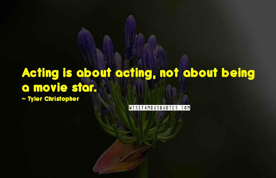 Tyler Christopher quotes: Acting is about acting, not about being a movie star.