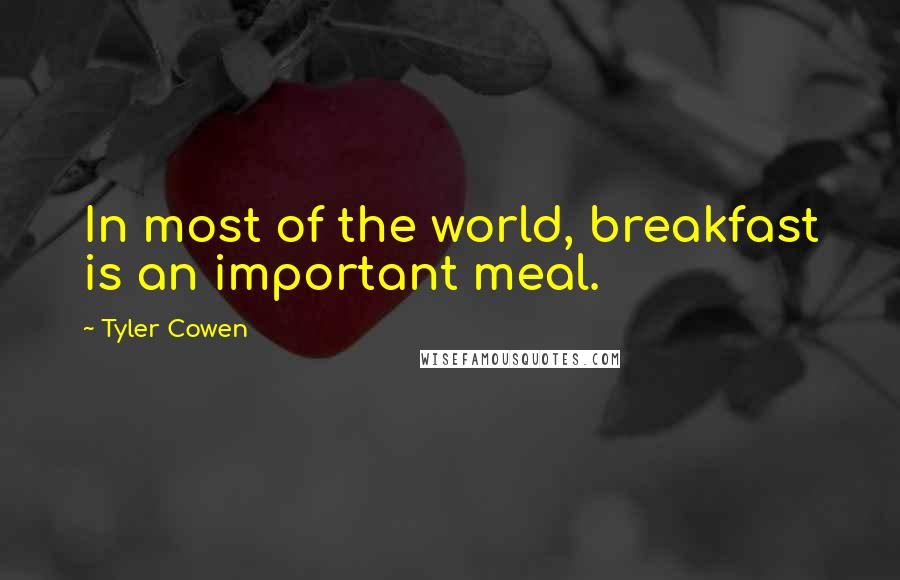 Tyler Cowen quotes: In most of the world, breakfast is an important meal.