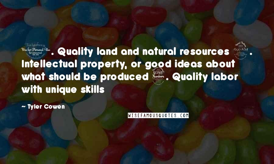 Tyler Cowen quotes: 1. Quality land and natural resources 2. Intellectual property, or good ideas about what should be produced 3. Quality labor with unique skills