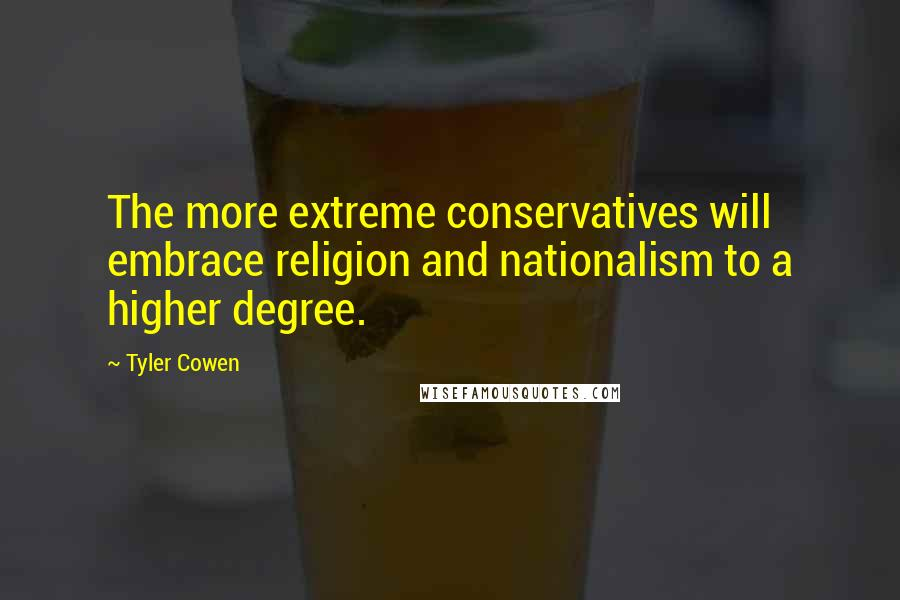 Tyler Cowen quotes: The more extreme conservatives will embrace religion and nationalism to a higher degree.