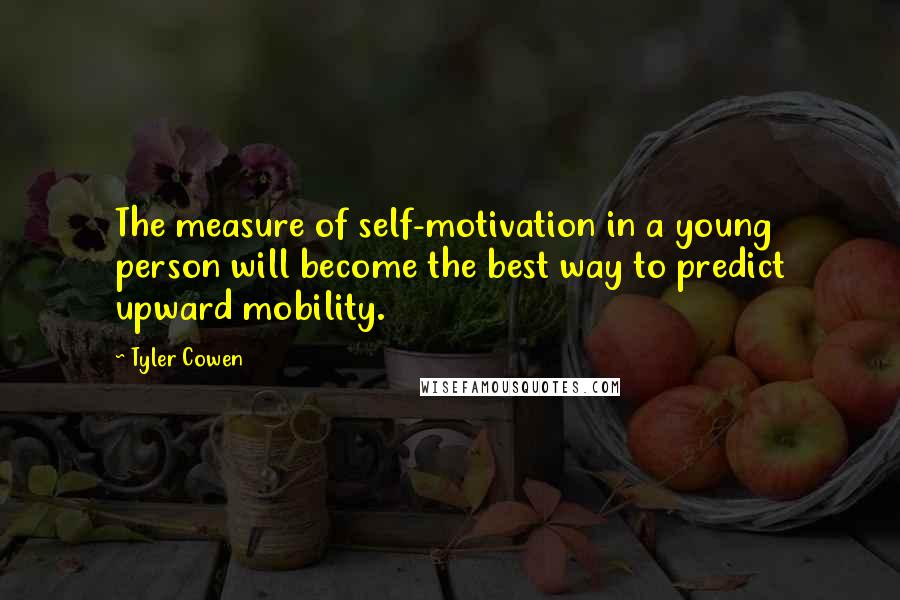 Tyler Cowen quotes: The measure of self-motivation in a young person will become the best way to predict upward mobility.