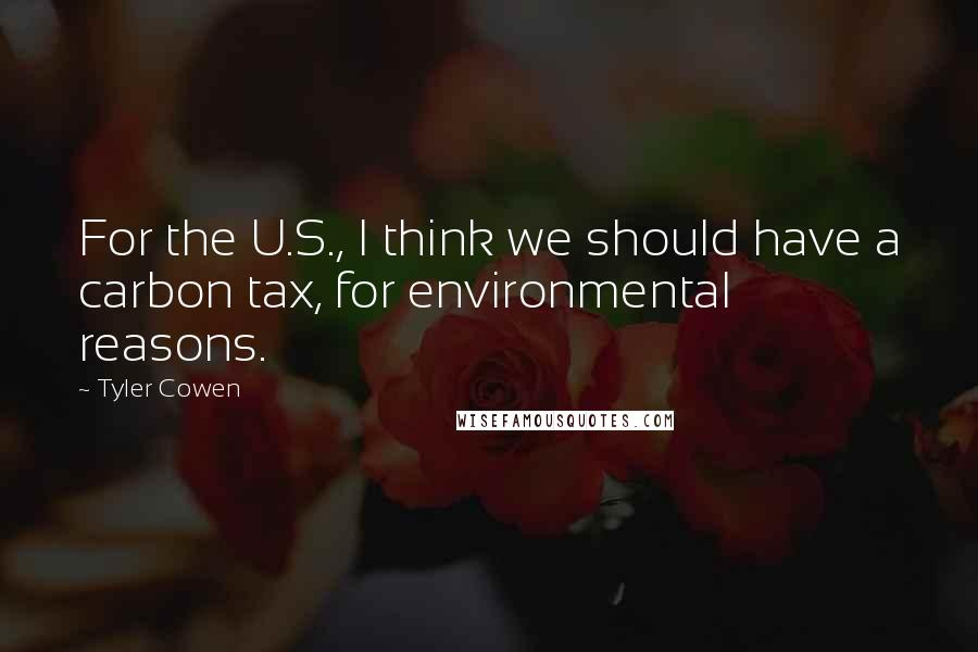 Tyler Cowen quotes: For the U.S., I think we should have a carbon tax, for environmental reasons.