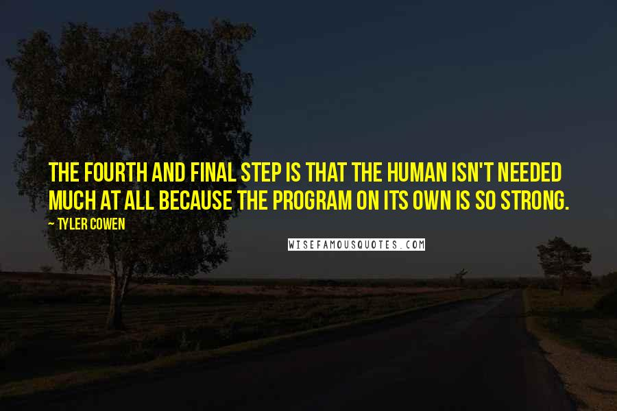 Tyler Cowen quotes: The fourth and final step is that the human isn't needed much at all because the program on its own is so strong.