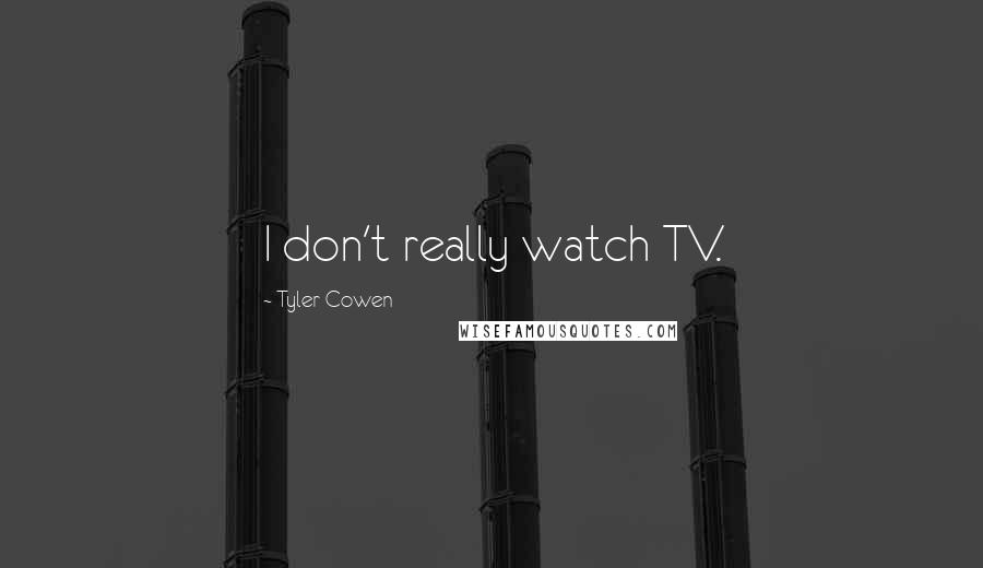 Tyler Cowen quotes: I don't really watch TV.