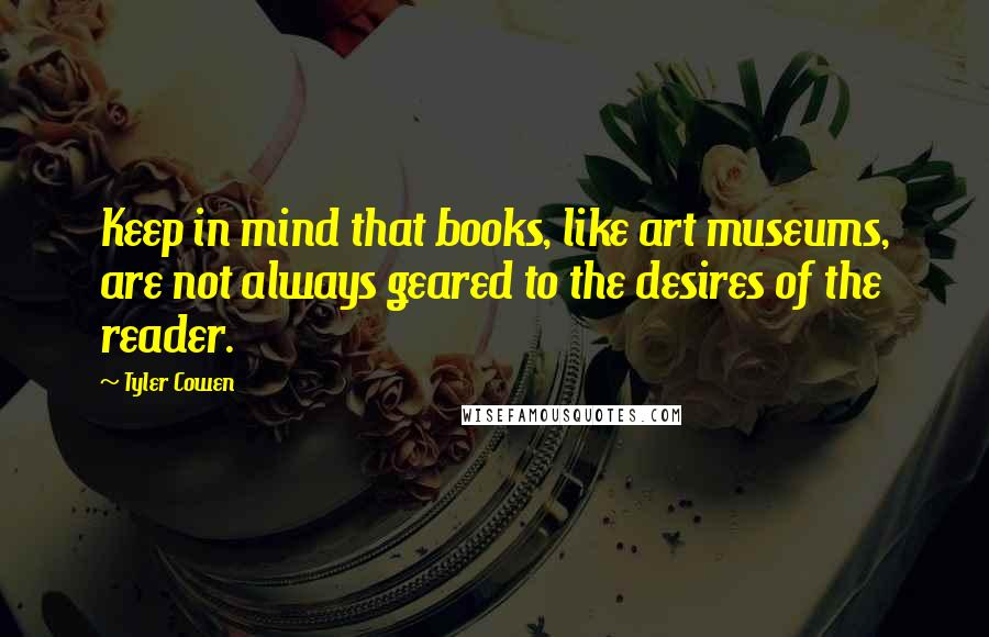 Tyler Cowen quotes: Keep in mind that books, like art museums, are not always geared to the desires of the reader.