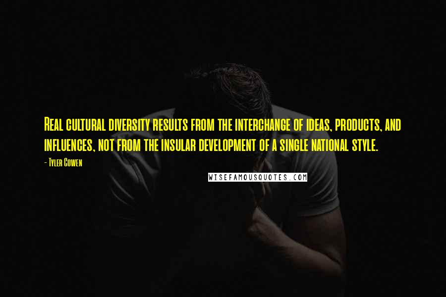 Tyler Cowen quotes: Real cultural diversity results from the interchange of ideas, products, and influences, not from the insular development of a single national style.
