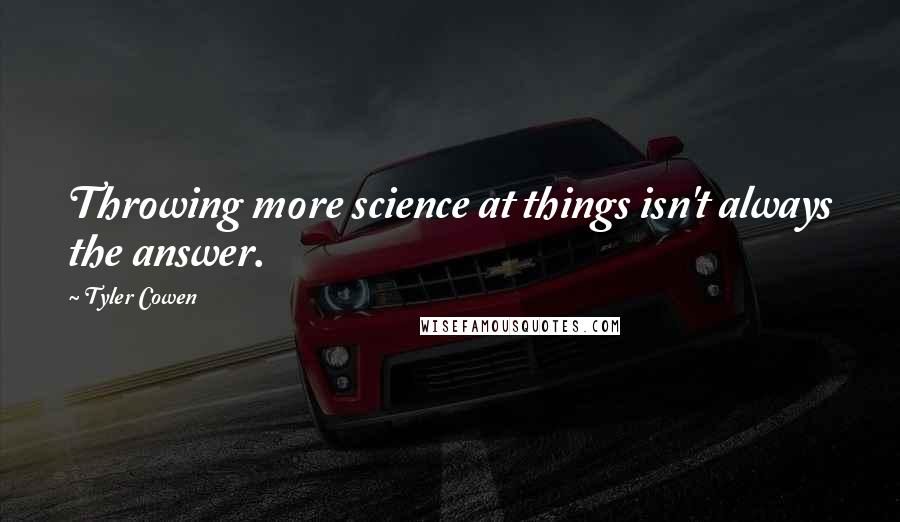 Tyler Cowen quotes: Throwing more science at things isn't always the answer.