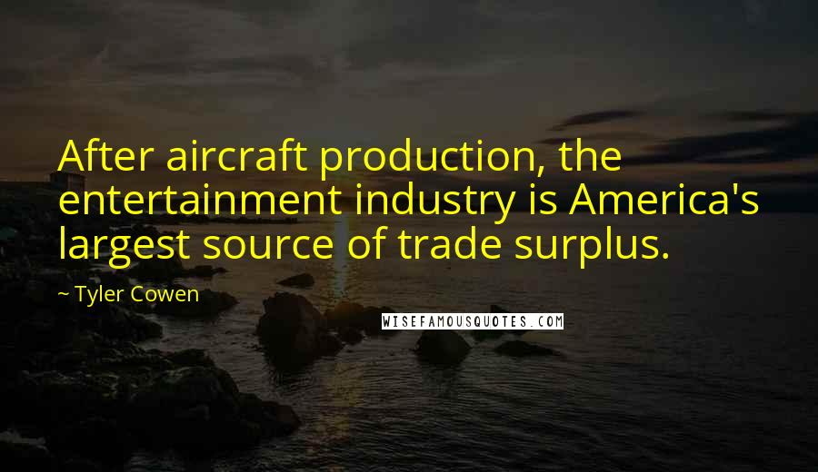 Tyler Cowen quotes: After aircraft production, the entertainment industry is America's largest source of trade surplus.
