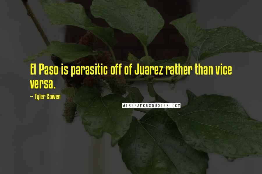 Tyler Cowen quotes: El Paso is parasitic off of Juarez rather than vice versa.