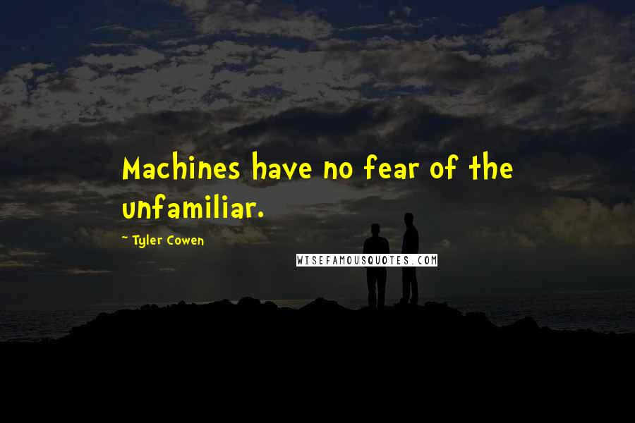 Tyler Cowen quotes: Machines have no fear of the unfamiliar.