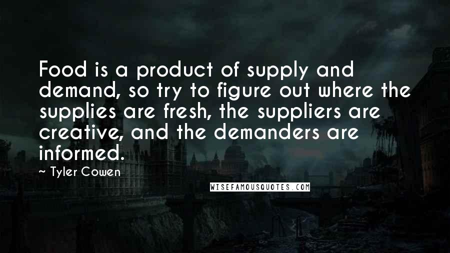 Tyler Cowen quotes: Food is a product of supply and demand, so try to figure out where the supplies are fresh, the suppliers are creative, and the demanders are informed.